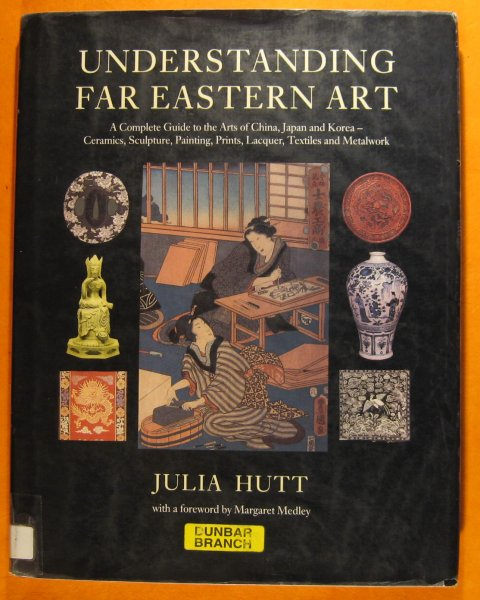 Image for Understanding Far Eastern Art: A Complete Guide to the Arts of China, Japan and Korea - Ceramics, Sculpture, Painting, Prints, Lacquer, textiles and Metalwork