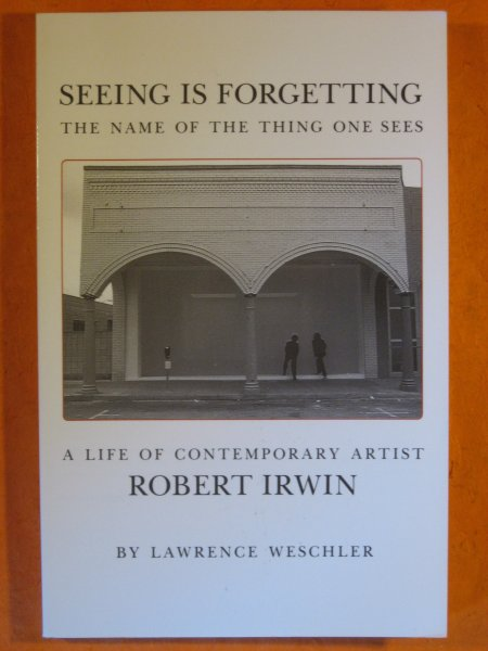 Image for Seeing Is Forgetting the Name of the Thing One Sees: A Life of Contemporary Artist Robert Irwin