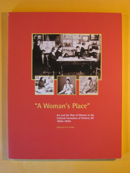 Image for A Woman's Place : Art and the Role of Women in the Cultural Formation of Victoria, B.C., 1850s-1920s