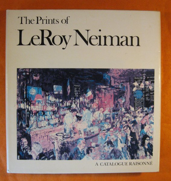 Image for The Prints of LeRoy Neiman: A Catalogue Raisonne of Serigraphs, Lithographs, and Etchings.